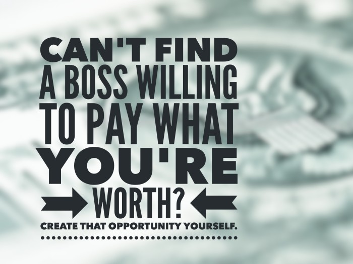 Boss won't pay you enough? Make your own opportunity.